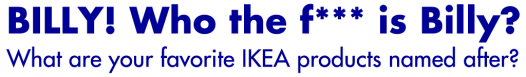 BILLY! What are your favorite IKEA products named after? « Midsommarflicka
