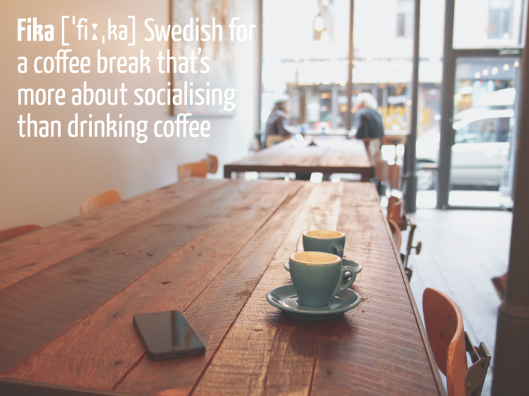 Fika - Swedish for a coffee break that's more about socialising than drinking coffee